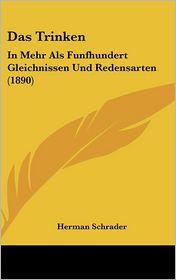 Das Trinken: In Mehr ALS Funfhundert Gleichnissen Und Redensarten (1890)