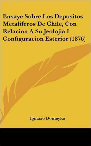 Ensaye Sobre Los Depositos Metaliferos de Chile, Con Relacion a Su Jeolojia I Configuracion Esterior (1876)