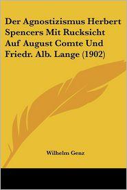 Der Agnostizismus Herbert Spencers Mit Rucksicht Auf August Comte Und Friedr. Alb. Lange (1902)