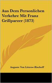 Aus Dem Personlichen Verkehre Mit Franz Grillparzer (1873)