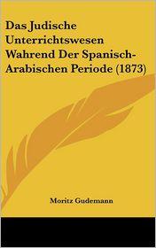 Das Judische Unterrichtswesen Wahrend Der Spanisch-Arabischen Periode (1873)