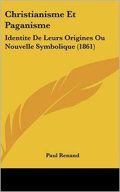 Christianisme Et Paganisme: Identite de Leurs Origines Ou Nouvelle Symbolique (1861)