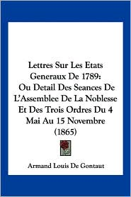 Lettres Sur Les Etats Generaux de 1789: Ou Detail Des Seances de L'Assemblee de La Noblesse Et Des Trois Ordres Du 4 Mai Au 15 Novembre (1865)