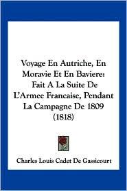 Voyage En Autriche, En Moravie Et En Baviere: Fait a la Suite de L'Armee Francaise, Pendant La Campagne de 1809 (1818)