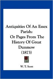 Antiquities of an Essex Parish: Or Pages from the History of Great Dunmow (1873)