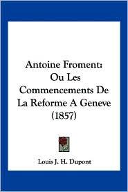 Antoine Froment: Ou Les Commencements de La Reforme a Geneve (1857)