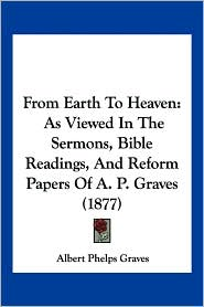 From Earth to Heaven: As Viewed in the Sermons, Bible Readings, and Reform Papers of A. P. Graves (1877)
