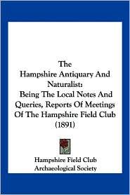 The Hampshire Antiquary and Naturalist: Being the Local Notes and Queries, Reports of Meetings of the Hampshire Field Club (1891)