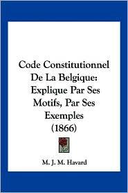 Code Constitutionnel de La Belgique: Explique Par Ses Motifs, Par Ses Exemples (1866)