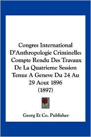 Congres International D'Anthropologie Criminelle: Compte Rendu Des Travaux de La Quatrieme Session Tenue a Geneve Du 24 Au 29 Aout 1896 (1897)