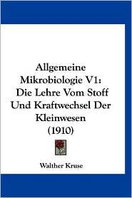 Allgemeine Mikrobiologie V1: Die Lehre Vom Stoff Und Kraftwechsel Der Kleinwesen (1910)