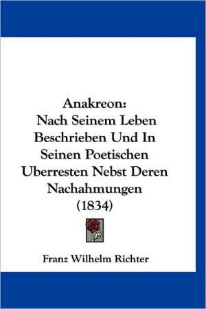 Anakreon: Nach Seinem Leben Beschrieben Und in Seinen Poetischen Uberresten Nebst Deren Nachahmungen (1834)