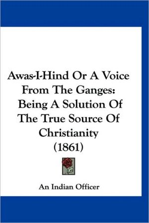 Awas-I-Hind or a Voice from the Ganges: Being a Solution of the True Source of Christianity (1861)