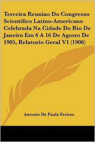 Terceira Reuniao Do Congresso Scientifico Latino-Americano Celebrada Na Cidade Do Rio de Janeiro Em 6 a 16 de Agosto de 1905, Relatorio Geral V1 (1906
