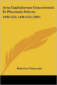 ACTA Capitulorum Cracoviensis Et Plocensis Selecta: 1438-1523, 1438-1525 (1891)