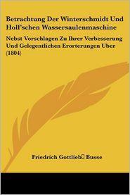 Betrachtung Der Winterschmidt Und Holl'schen Wassersaulenmaschine: Nebst Vorschlagen Zu Ihrer Verbesserung Und Gelegentlichen Erorterungen Uber (1804)