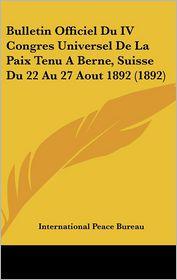 Bulletin Officiel Du IV Congres Universel de La Paix Tenu a Berne, Suisse Du 22 Au 27 Aout 1892 (1892)