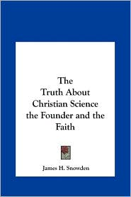 The Truth about Christian Science the Founder and the Faith