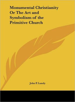Monumental Christianity or the Art and Symbolism of the Primitive Church