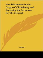 New Discoveries in the Origin of Christianity and Searching the Scriptures for the Messiah