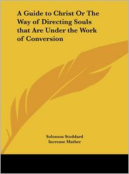 A Guide to Christ or the Way of Directing Souls That Are Under the Work of Conversion