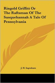 Ringold Griffitt or the Raftsman of the Susquehannah a Tale of Pennsylvania