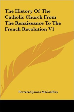 The History of the Catholic Church from the Renaissance to Tthe History of the Catholic Church from the Renaissance to the French Revolution V1 He Fre