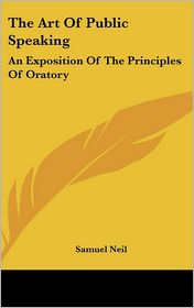 The Art of Public Speaking: An Exposition of the Principles of Oratory