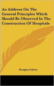 An Address on the General Principles Which Should Be Observed in the Construction of Hospitals