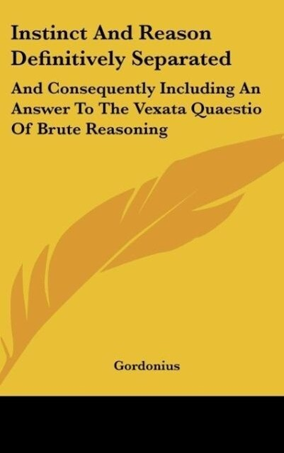 Instinct and Reason Definitively Separated: And Consequently Including an Answer to the Vexata Quaestio of Brute Reasoning