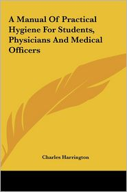 A Manual of Practical Hygiene for Students, Physicians and Medical Officers