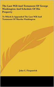 The Last Will and Testament of George Washington and Schedule of His Property: To Which Is Appended the Last Will and Testament of Martha Washington