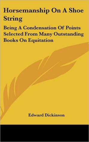 Horsemanship on a Shoe String: Being a Condensation of Points Selected from Many Outstanding Books on Equitation