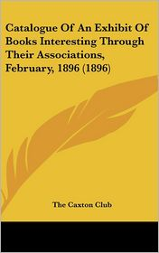 Catalogue of an Exhibit of Books Interesting Through Their Associations, February, 1896 (1896)