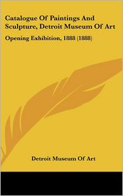 Catalogue of Paintings and Sculpture, Detroit Museum of Art: Opening Exhibition, 1888 (1888)
