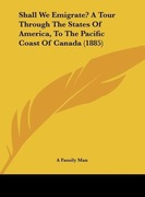 Shall We Emigrate? a Tour Through the States of America, to the Pacific Coast of Canada (1885)