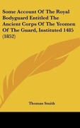 Some Account of the Royal Bodyguard Entitled the Ancient Corps of the Yeomen of the Guard, Instituted 1485 (1852)