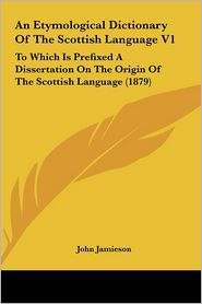 An Etymological Dictionary of the Scottish Language V1: To Which Is Prefixed a Dissertation on the Origin of the Scottish Language (1879)