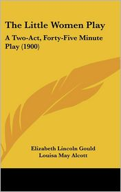 The Little Women Play: A Two-Act, Forty-Five Minute Play (1900)