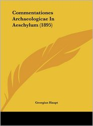 Commentationes Archaeologicae in Aeschylum (1895)