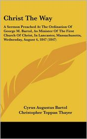 Christ the Way: A Sermon Preached at the Ordination of George M. Bartol, as Minister of the First Church of Christ, in Lancaster, Mass