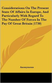 Considerations on the Present State of Affairs in Europe, and Particularly with Regard to the Number of Forces in the Pay of Great Britain (1730)