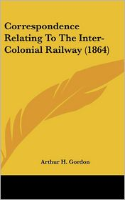 Correspondence Relating to the Inter-Colonial Railway (1864)