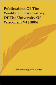 Publications of the Washburn Observatory of the University Opublications of the Washburn Observatory of the University of Wisconsin V4 (1886) F Wiscon