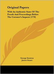 Original Papers: With an Authentic State of the Proofs and Proceedings Before the Coroner's Inquest (1778)
