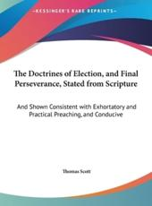 The Doctrines of Election, and Final Perseverance, Stated from Scripture: And Shown Consistent with Exhortatory and Practical Preaching, and Conducive