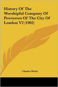 History of the Worshipful Company of Pewterers of the City Ohistory of the Worshipful Company of Pewterers of the City of London V2 (1902) F London V2