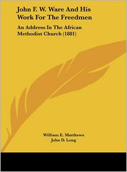 John F. W. Ware and His Work for the Freedmen: An Address in the African Methodist Church (1881)