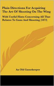 Plain Directions for Acquiring the Art of Shooting on the Wing: With Useful Hints Concerning All That Relates to Guns and Shooting (1873)