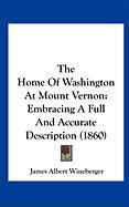 The Home of Washington at Mount Vernon: Embracing a Full and Accurate Description (1860)